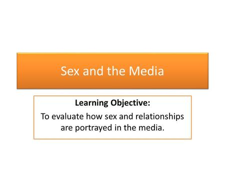 Sex and the Media Learning Objective: To evaluate how sex and relationships are portrayed in the media.