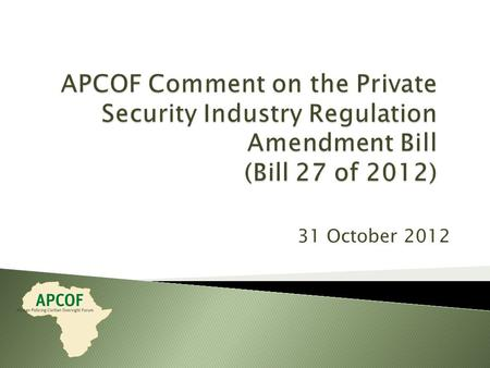 31 October 2012. The African Policing Civilian Oversight Forum (APCOF) is a network of state and civil society African practitioners active in policing.