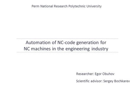 Automation of NC-code generation for NC machines in the engineering industry Researcher: Egor Obuhov Scientific advisor: Sergey Bochkarev Perm National.