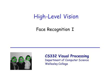 CS332 Visual Processing Department of Computer Science Wellesley College High-Level Vision Face Recognition I.