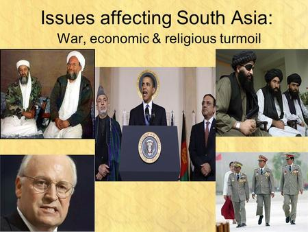 Issues affecting South Asia: War, economic & religious turmoil.