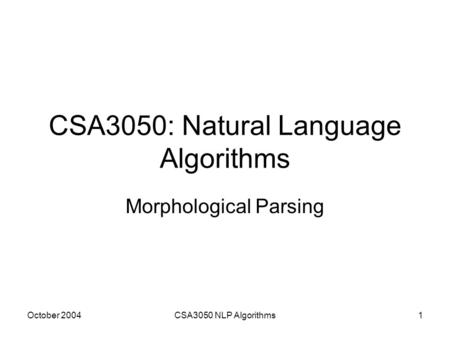 October 2004CSA3050 NLP Algorithms1 CSA3050: Natural Language Algorithms Morphological Parsing.
