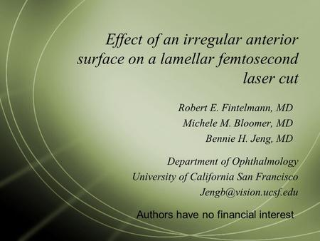 Effect of an irregular anterior surface on a lamellar femtosecond laser cut Robert E. Fintelmann, MD Michele M. Bloomer, MD Bennie H. Jeng, MD Authors.