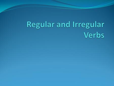 Regular Verbs To make the past tense of REGULAR VERBS we add –ed to the end.. LAUGH becomes LAUGHED If the verbs ends in an 'e' we just add 'd' to the.