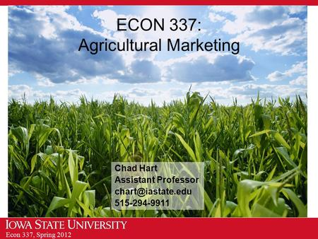 Econ 337, Spring 2012 ECON 337: Agricultural Marketing Chad Hart Assistant Professor 515-294-9911.