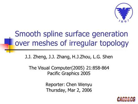 Smooth spline surface generation over meshes of irregular topology J.J. Zheng, J.J. Zhang, H.J.Zhou, L.G. Shen The Visual Computer(2005) 21:858-864 Pacific.