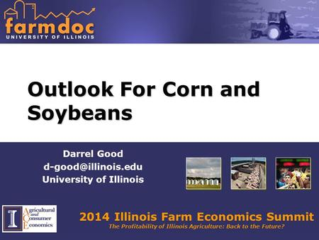 2014 Illinois Farm Economics Summit The Profitability of Illinois Agriculture: Back to the Future? Outlook For Corn and Soybeans Darrel Good