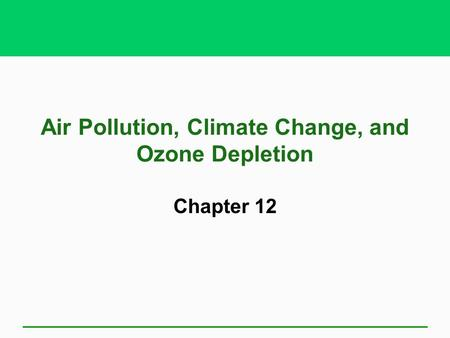 Air Pollution, Climate Change, and <strong>Ozone</strong> <strong>Depletion</strong> Chapter 12.