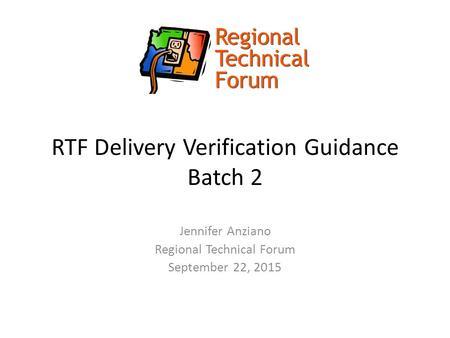 RTF Delivery Verification Guidance Batch 2 Jennifer Anziano Regional Technical Forum September 22, 2015.