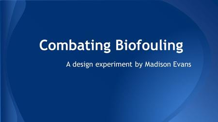 Combating Biofouling A design experiment by Madison Evans.