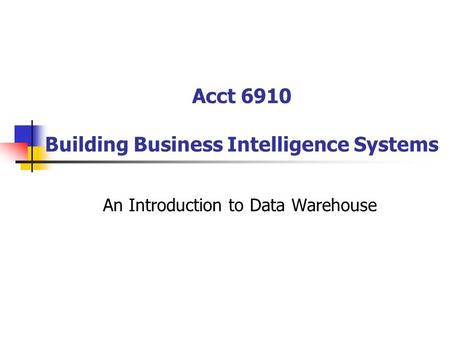 Acct 6910 Building Business Intelligence Systems An Introduction to Data Warehouse.