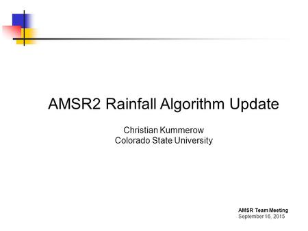 AMSR Team Meeting September 16, 2015 AMSR2 Rainfall Algorithm Update Christian Kummerow Colorado State University.