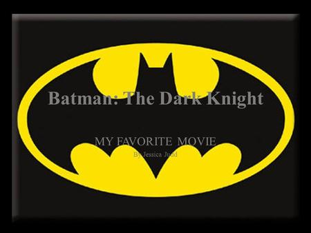 Batman: The Dark Knight MY FAVORITE MOVIE By Jessica Judd.