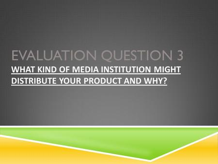 EVALUATION QUESTION 3 WHAT KIND OF MEDIA INSTITUTION MIGHT DISTRIBUTE YOUR PRODUCT AND WHY?
