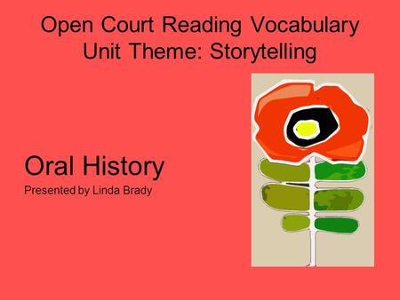 Open Court Reading Vocabulary Unit Theme: Storytelling Oral History Presented by Linda Brady.