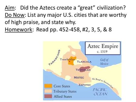 "Aim: Did the Aztecs create a ""great"" civilization? Do Now: List any major U.S. cities that are worthy of high praise, and state why. Homework: Read pp."