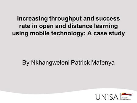Increasing throughput and success rate in open and distance learning using mobile technology: A case study By Nkhangweleni Patrick Mafenya.