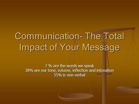 Communication- The Total Impact of Your Message 7 % are the words we speak 38% are our tone, volume, inflection and intonation 55% is non-verbal.