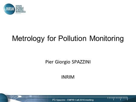 PG Spazzini – EMPIR Call 2016 meeting Metrology for Pollution Monitoring Pier Giorgio SPAZZINI INRIM.
