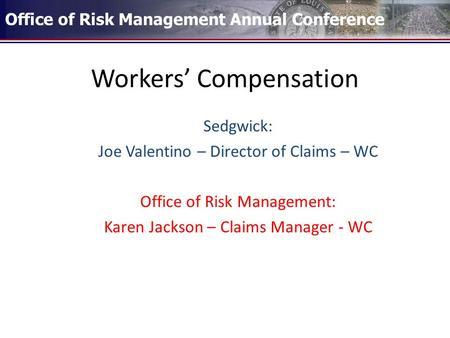 Workers' Compensation Sedgwick: Joe Valentino – Director of Claims – WC Office of Risk Management: Karen Jackson – Claims Manager - WC Office of Risk Management.
