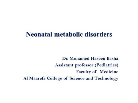 Neonatal metabolic disorders Dr. Mohamed Haseen Basha Assistant professor (Pediatrics) Faculty of Medicine Al Maarefa College of Science and Technology.
