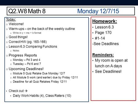 Q2.W8 Math 8Monday 12/7/15 Today: o Welcome! o Warm-ups – on the back of the weekly outline o Write in y = mx + b format o Good things! o Correct HW (pg.