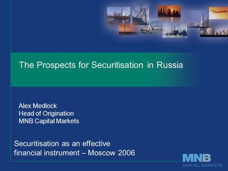 The Prospects for Securitisation in Russia Alex Medlock Head of Origination MNB Capital Markets Securitisation as an effective financial instrument – Moscow.
