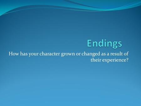 How has your character grown or changed as a result of their experience?