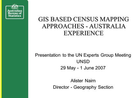 Presentation to the UN Experts Group Meeting UNSD 29 May - 1 June 2007 Alister Nairn Director - Geography Section GIS BASED CENSUS MAPPING APPROACHES -