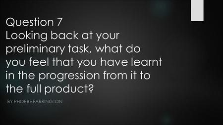 Question 7 Looking back at your preliminary task, what do you feel that you have learnt in the progression from it to the full product? BY PHOEBE FARRINGTON.