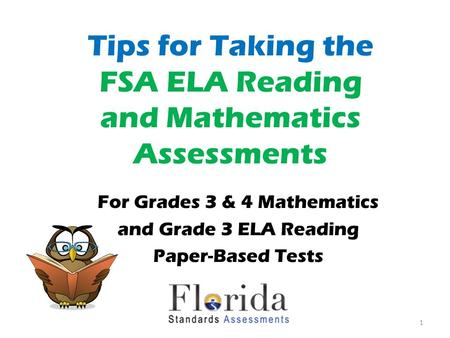 Tips for Taking the FSA ELA Reading and Mathematics Assessments For Grades 3 & 4 Mathematics and Grade 3 ELA Reading Paper-Based Tests 1.