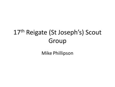 17 th Reigate (St Joseph's) Scout Group Mike Phillipson.