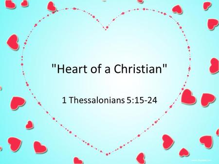 Heart of a Christian 1 Thessalonians 5:15-24. A Valentine from God For God so loVed the world that he gAve his onLy begottEn soN That whosoever believeth.