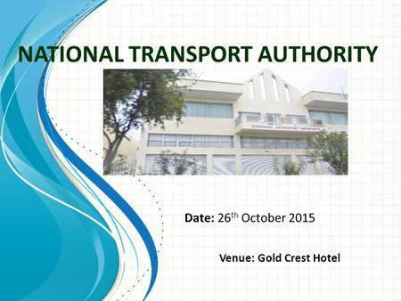 NATIONAL TRANSPORT AUTHORITY Date: 26 th October 2015 Venue: Gold Crest Hotel.