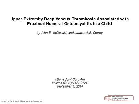 Upper-Extremity Deep Venous Thrombosis Associated with Proximal Humeral Osteomyelitis in a Child by John E. McDonald, and Lawson A.B. Copley J Bone Joint.