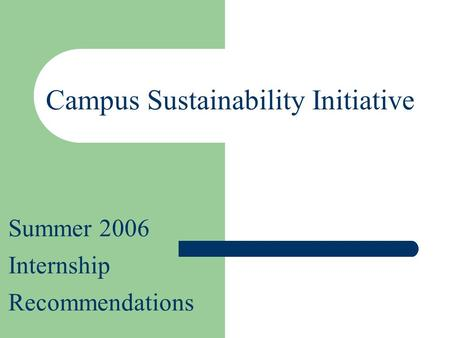 Summer 2006 Internship Recommendations Campus Sustainability Initiative.