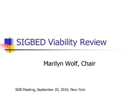 SIGBED Viability Review Marilyn Wolf, Chair SGB Meeting, September 20, 2010, New York.