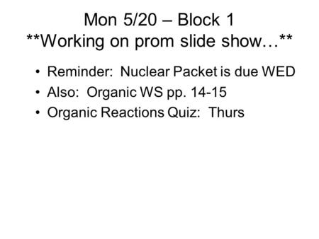 Mon 5/20 – Block 1 **Working on prom slide show…** Reminder: Nuclear Packet is due WED Also: Organic WS pp. 14-15 Organic Reactions Quiz: Thurs.