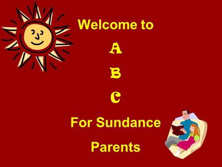 Welcome to A B C For Sundance Parents. A lways ask your child what went well at school today! B oast about the good things your child tells you! C elebrate.