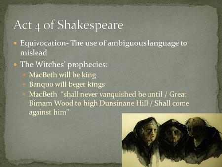 "Equivocation- The use of ambiguous language to mislead The Witches' prophecies: MacBeth will be king Banquo will beget kings MacBeth ""shall never vanquished."
