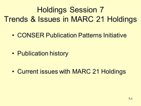 7-1 Holdings Session 7 Trends & Issues in MARC 21 Holdings CONSER Publication Patterns Initiative Publication history Current issues with MARC 21 Holdings.