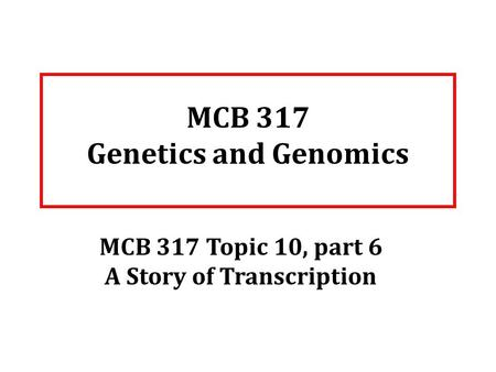 MCB 317 Genetics and Genomics MCB 317 Topic 10, part 6 A Story of Transcription.