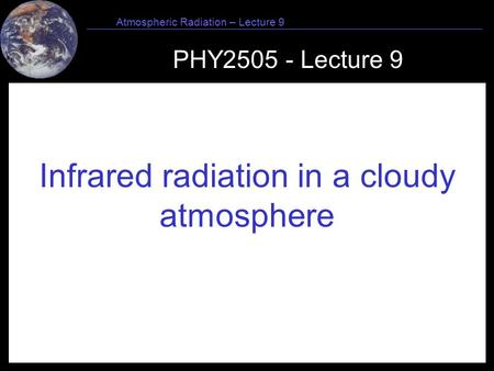 1 Atmospheric Radiation – Lecture 9 PHY2505 - Lecture 9 Infrared radiation in a cloudy atmosphere.