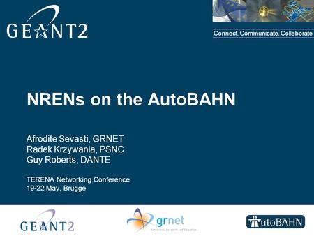 Connect. Communicate. Collaborate NRENs on the AutoBAHN Afrodite Sevasti, GRNET Radek Krzywania, PSNC Guy Roberts, DANTE TERENA Networking Conference 19-22.