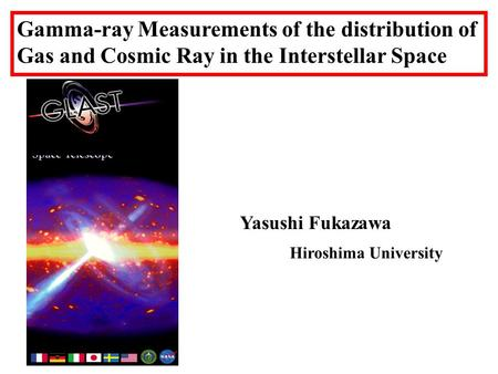 Gamma-ray Measurements of the distribution of Gas and Cosmic Ray in the Interstellar Space Yasushi Fukazawa Hiroshima University.