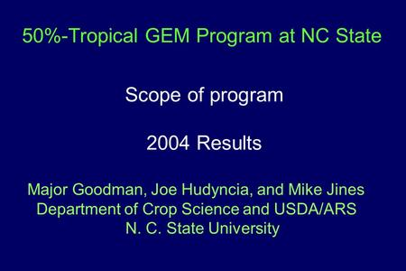 50%-Tropical GEM Program at NC State Scope of program 2004 Results Major Goodman, Joe Hudyncia, and Mike Jines Department of Crop Science and USDA/ARS.