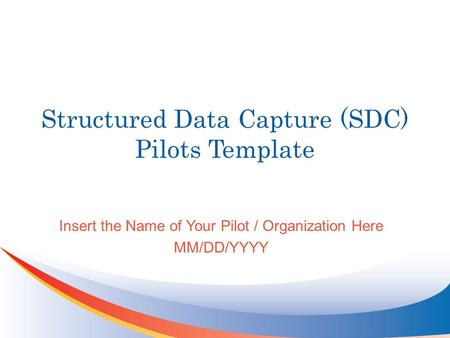 Structured Data Capture (SDC) Pilots Template Insert the Name of Your Pilot / Organization Here MM/DD/YYYY.
