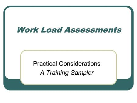 Work Load Assessments Practical Considerations A Training Sampler.