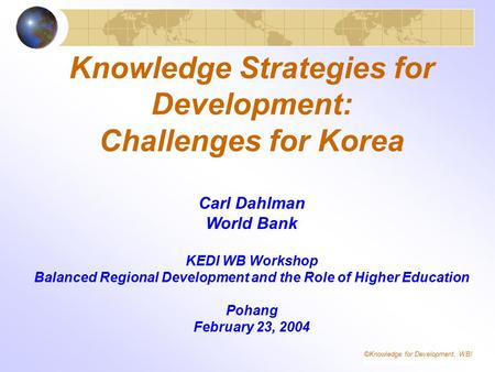 Knowledge Strategies for Development: Challenges for Korea Carl Dahlman World Bank KEDI WB Workshop Balanced Regional Development and the Role of Higher.
