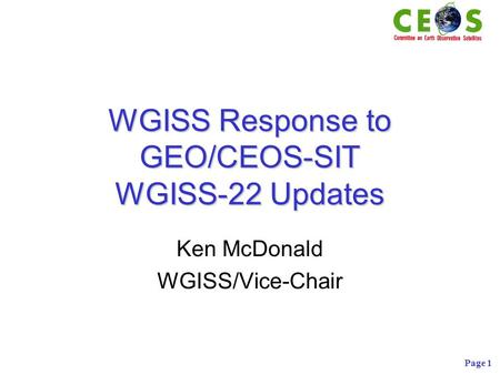 Page 1 WGISS Response to GEO/CEOS-SIT WGISS-22 Updates Ken McDonald WGISS/Vice-Chair.